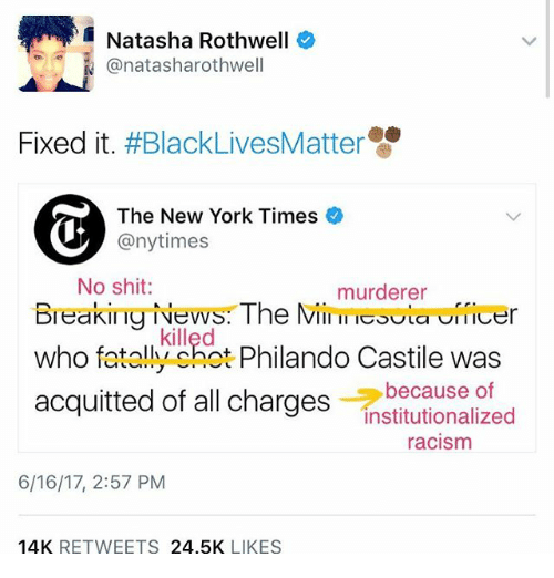 Institutionalized: Natasha Rothwell  N Canatasharothwell  Fixed it  #BlackLives Matter  The New York Times  @nytimes  No shit  murderer  Breaking News The Mil meouLa Ufficer  killed  who fatally shot Phila  Castile was  because of  acquitted of all charges  institutionalized  racism  6/16/17, 2:57 PM  14K  RETWEETS  24.5K  LIKES