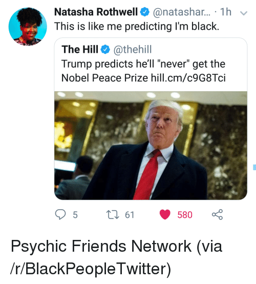 "Blackpeopletwitter, Friends, and Black: Natasha Rothwell@natashar... 1h  This is like me predicting I'm black.  The Hill @thehill  Trump predicts hell ""never"" get the  Nobel Peace Prize hill.cm/c9G8Tci  5t 61 580 Psychic Friends Network (via /r/BlackPeopleTwitter)"