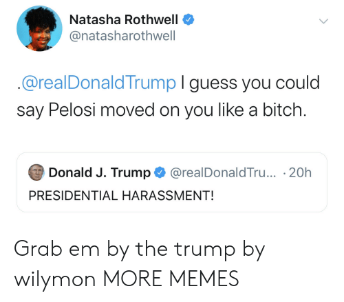donald-j-trump: Natasha Rothwell  @natasharothwell  @realDonaldTrump I guess you could  say Pelosi moved on you like a bitch.  Donald J. Trump  @realDonaldTru... 20h  PRESIDENTIAL HARASSMENT! Grab em by the trump by wilymon MORE MEMES