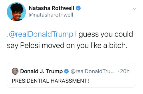 donald-j-trump: Natasha Rothwell  @natasharothwell  @realDonaldTrump I guess you could  say Pelosi moved on you like a bitch.  Donald J. Trump  @realDonaldTru... 20h  PRESIDENTIAL HARASSMENT!