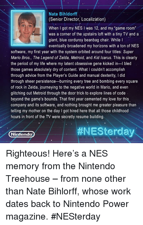 """Broughts: Nate Bihldorff  (Senior Director, Localization)  When got my NES was 12, and my """"game room""""  was a corner of the upstairs loft with a tiny TV and a  giant, blue corduroy beanbag chair. While l  eventually broadened my horizons with a ton of NES  software, my first year with the system orbited around four titles: Super  Mario Bros., The Legend of Zelda, Metroid, and Kid Icarus. This is clearly  the period of my life where my latent obsessive gene kicked in-l bled  those games absolutely dry of content. What couldn't accomplish  through advice from the Player's Guide and manual dexterity, l did  through sheer persistence-burning every tree and bombing every square  of rock in Zelda, journeying to the negative world in Mario, and even  glitching out Metroid through the door trick to explore lines of code  beyond the game's bounds. That first year cemented my love for this  company and its software, and nothing brought me greater pleasure than  telling my mother on the day I got hired here that all those childhood  hours in front of the TV were secretly resume building  #NESterday  Nintendo Righteous! Here's a NES memory from the Nintendo Treehouse – from none other than Nate Bihlorff, whose work dates back to Nintendo Power magazine. #NESterday"""