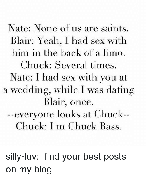 Dating, New Orleans Saints, and Sex: Nate: None of us are saints  Blair: Yeah, I had sex with  him in the back of a limo.  Chuck: Several times.  Nate: I had sex with you at  a wedding, while I was dating  Blair, once.  - -  everyone looks at Chuck  Chuck: I'm Chuck Bass. silly-luv:  ♡ find your best posts on my blog ♡