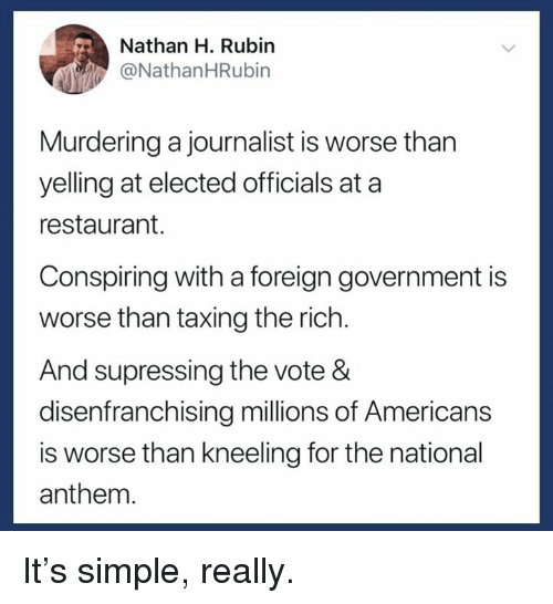 Rubin: Nathan H. Rubin  @NathanHRubin  Murdering a journalist is worse than  yelling at elected officials at a  restaurant.  Conspiring with a foreign government is  worse than taxing the rich.  And supressing the vote &  disenfranchising millions of Americans  is worse than kneeling for the national  anthem. It's simple, really.