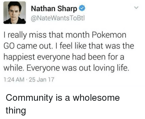 Community, Life, and Pokemon: Nathan Sharp  @NateWantsToBtl  I really miss that month Pokemon  GO came out. I feel like that was the  happiest everyone had been for a  while. Everyone was out loving life.  1:24 AM 25 Jan 17 Community is a wholesome thing