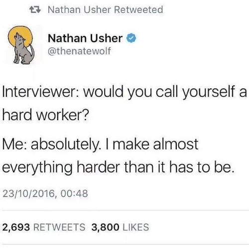 Usher: Nathan Usher Retweeted  Nathan Usher  @thenatewolf  DE  Interviewer: would you call yourself a  hard worker?  Me: absolutely. I make almost  everything harder than it has to be.  23/10/2016, 00:48  2,693 RETWEETS 3,800 LIKES