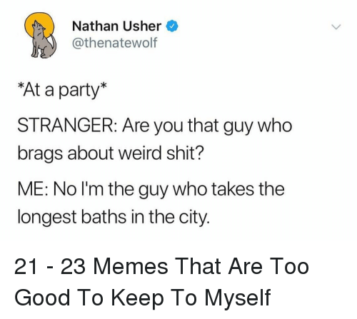 Usher: Nathan Usher  thenatewolf  At a party  STRANGER: Are you that guy who  brags about weird shit?  ME: No l'm the guy who takes the  longest baths in the city. 21 - 23 Memes That Are Too Good To Keep To Myself