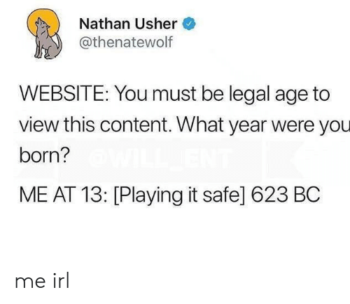 Usher: Nathan Usher  @thenatewolf  WEBSITE: You must be legal age to  view this content. What year were you  born?  ME AT 13: [Playing it safe] 623 BC me irl