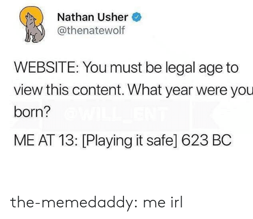Usher: Nathan Usher  @thenatewolf  WEBSITE: You must be legal age to  view this content. What year were you  born?  ME AT 13: [Playing it safe] 623 BC the-memedaddy:  me irl