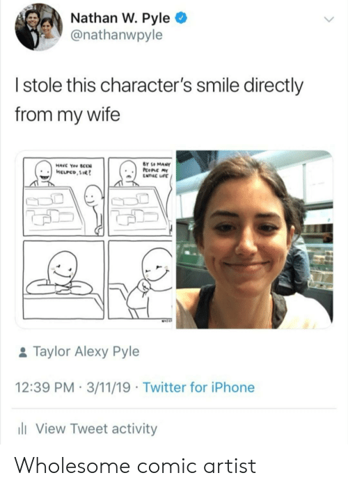Iphone, Twitter, and Smile: Nathan W. Pyle  @nathanwpyle  Istole this character's smile directly  from my wife  BY SO MANY  PcoPLC MY  ENTRC IFE  HAVC You SCCN  HELPCO,SIR  MAT  &Taylor Alexy Pyle  12:39 PM 3/11/19 Twitter for iPhone  li View Tweet activity Wholesome comic artist
