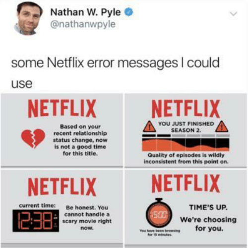 episodes: Nathan W. Pyle  @nathanwpyle  some Netflix error messages I could  use  NETFLIX  NETFLIX  YOU JUST FINISHED  SEASON 2.  Based on your  recent relationship  status change, now  is not a good time  for this title.  Quality of episodes is wildly  inconsistent from this point on.  NETFLIX  NETFLIX  current time:  Be honest. You  cannot handle a  scary movie right  TIME'S UP.  500We're choosing  for you.  now.  ou have been broesing  tor 15minutes