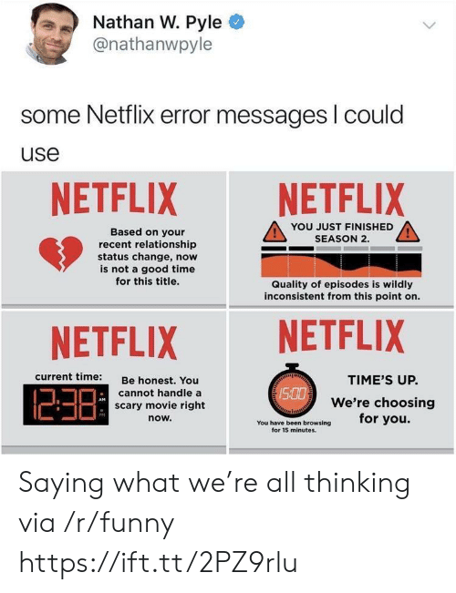 Funny, Netflix, and Good: Nathan W. Pyle  @nathanwpyle  some Netflix error messages l could  use  NETFLIX NETFLIX  YOU JUST FINISHED  SEASON 2.  Based on your  recent relationship  status change, now  is not a good time  for this title.  Quality of episodes is wildly  inconsistent from this point on.  NETFLIX NETFLIX  current time:  Be honest. You  cannot handle a  scary movie right  now.  TIME'S UP.  We're choosing  /S  PM  You have been browsing for you.  for 15 minutes. Saying what we're all thinking via /r/funny https://ift.tt/2PZ9rlu