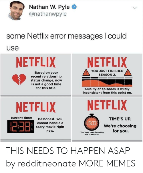 Dank, Memes, and Netflix: Nathan W. Pyle  @nathanwpyle  some Netflix error messages l could  use  NETFLIX NETFLIX  YOU JUST FINISHED  SEASON 2.  Based on your  recent relationship  status change, now  is not a good time  for this title.  Quality of episodes is wildly  inconsistent from this point on.  NETFLIX NETFLIX  current time:  Be honest. You  cannot handle a  scary movie right  now.  TIME'S UP.  We're choosing  /S  PM  You have been browsing for you.  for 15 minutes. THIS NEEDS TO HAPPEN ASAP by redditneonate MORE MEMES