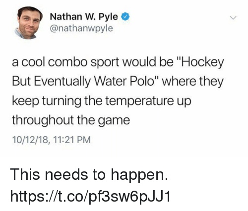 """Funny, Hockey, and The Game: Nathan W. Pyle O  @nathanwpyle  a cool combo sport would be """"Hockey  But Eventually Water Polo"""" where they  keep turning the temperature up  throughout the game  10/12/18, 11:21 PM This needs to happen. https://t.co/pf3sw6pJJ1"""