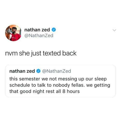zed: nathan zed <  @NathanZed  nvm she just texted back  nathan zed @NathanZed  this semester we not messing up our sleep  schedule to talk to nobody fellas. we getting  that good night rest all 8 hours