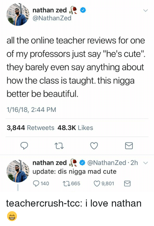 """zed: nathan zed C  @NathanZed  all the online teacher reviews for one  of my professors just say """"he's cute""""  they barely even say anything about  how the class is taught. this nigga  better be beautiful  1/16/18, 2:44 PM  3,844 Retweets 48.3K Likes  nathan zed·* @Nathanzed. 2h ﹀  upate: dis nigga mad cute  140 665 9,80 teachercrush-tcc: i love nathan 😁"""