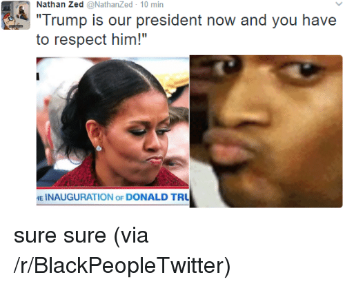 "Blackpeopletwitter, Respect, and Trump: Nathan Zed @NathanZed 10 min  Trump is our president now and you have  to respect him!""  E INAUGURATION oF DONALD TRU <p>sure sure (via /r/BlackPeopleTwitter)</p>"