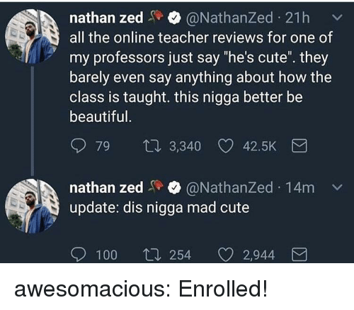 "Anaconda, Beautiful, and Cute: nathan zed@NathanZed 21h  all the online teacher reviews for one of  my professors just say ""he's cute. they  barely even say anything about how the  class is taught. this nigga better be  beautiful  79  3,340 42.5K  nathan zed@NathanZed 14m  update: dis nigga mad cute  100  254 2,944 awesomacious:  Enrolled!"
