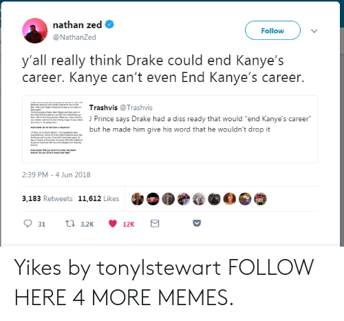 """zed: nathan zed  @NathanZed  Follow  y'all really think Drake could end Kanye's  career. Kanye can't even End Kanye's career.  Trashvis @Trashvis  J Prince says Drake had a diss ready that would """"end Kanye's career  but he made him give his word that he wouldn't drop it  2:39 PM -4 Jun 2018  3,183 Retweets 11,612 Likes Yikes by tonylstewart FOLLOW HERE 4 MORE MEMES."""
