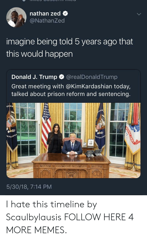 zed: nathan zed  @NathanZed  imagine being told 5 years ago that  this would happen  Donald J. Trump  @realDonaldTrump  Great meeting with @KimKardashian today,  talked about prison reform and sentencing.  5/30/18, 7:14 PM  STATE  ARM I hate this timeline by Scaulbylausis FOLLOW HERE 4 MORE MEMES.