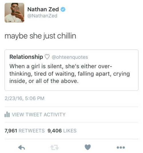 Falling Apart: Nathan Zed  @NathanZed  maybe she just chillin  Relationship @ohteenquotes  When a girl is silent, she's either over-  thinking, tired of waiting, falling apart, crying  inside, or all of the above.  2/23/16, 5:06 PM  VIEW TWEET ACTIVITY  7,961 RETWEETS 9,406 LIKES