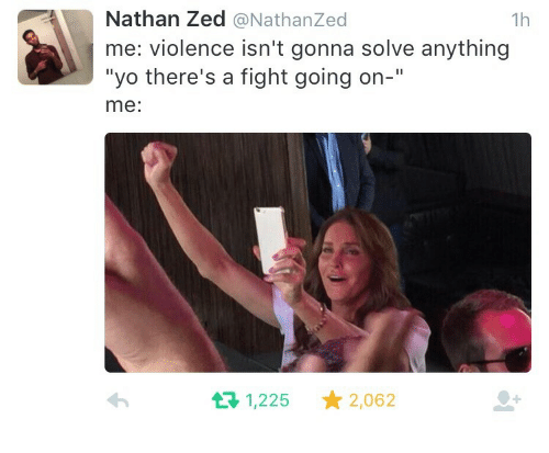 """zed: Nathan Zed @NathanZed  me: violence isn't gonna solve anything  """"yo there's a fight going on-""""  me:  1h  1,225 2,062"""