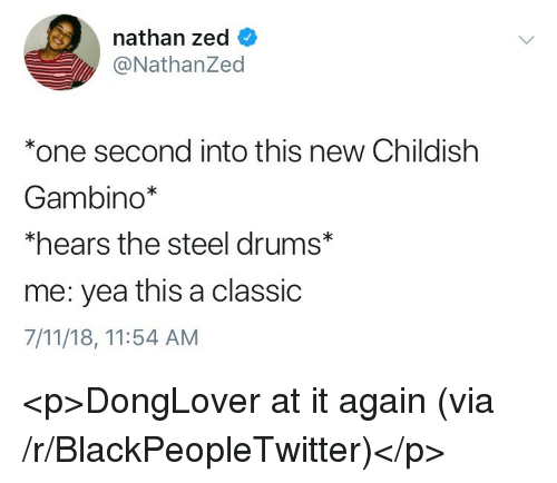 zed: nathan zed  @NathanZed  *one second into this new Childishh  Gambino*  *hears the steel drums*  me: yea this a classic  7/11/18, 11:54 AM <p>DongLover at it again (via /r/BlackPeopleTwitter)</p>
