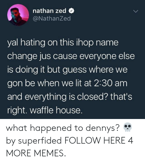 zed: nathan zed  @NathanZed  yal hating on this ihop name  change jus cause everyone else  is doing it but guess where we  gon be when we lit at 2:30 am  and everything is closed? that's  right. waffle house. what happened to dennys? 💀 by superfided FOLLOW HERE 4 MORE MEMES.