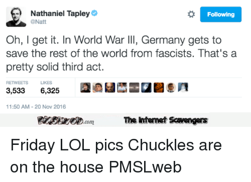 Friday, Lol, and Germany: Nathaniel Tapley  @Natt  Following  Oh, I get it. In World War llI, Germany gets to  save the rest of the world from fascists. That's a  pretty solid third act.  RETWEETS LIKES  3,5336,325  11:50 AM-20 Nov 2016  PinsivecomThe Iintemet Savengers <p>Friday LOL pics  Chuckles are on the house  PMSLweb </p>