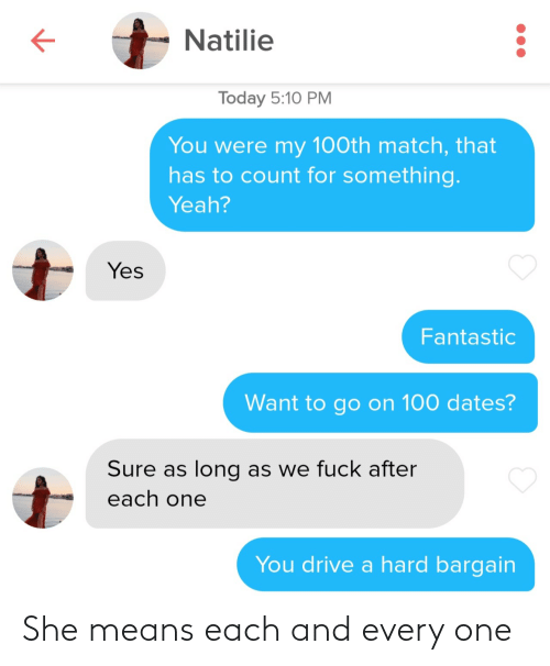 Match: Natilie  Today 5:10 PM  You were my 100th match, that  has to count for something.  Yeah?  Yes  Fantastic  Want to go on 100 dates?  Sure as long as we fuck after  each one  You drive a hard bargain She means each and every one