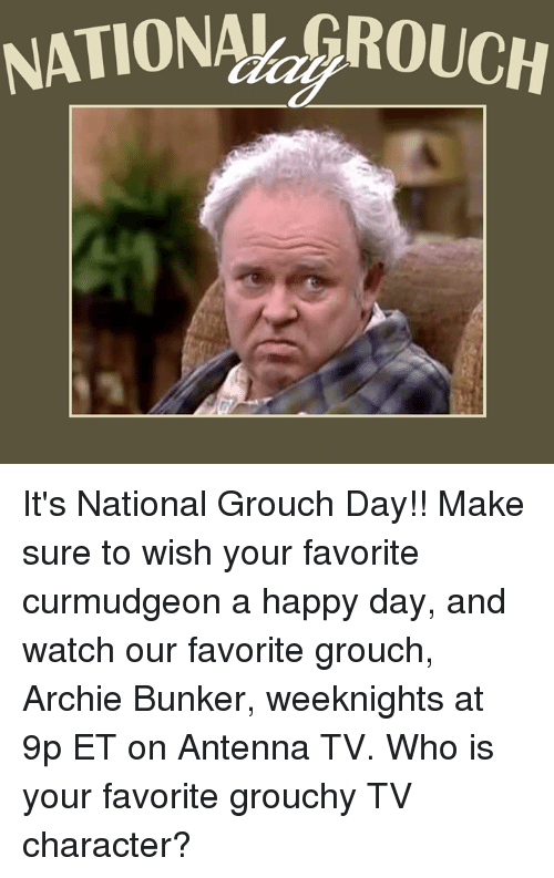 grouchy: NATIONAh ROUCH It's National Grouch Day!! Make sure to wish your favorite curmudgeon a happy day, and watch our favorite grouch, Archie Bunker, weeknights at 9p ET on Antenna TV.  Who is your favorite grouchy TV character?