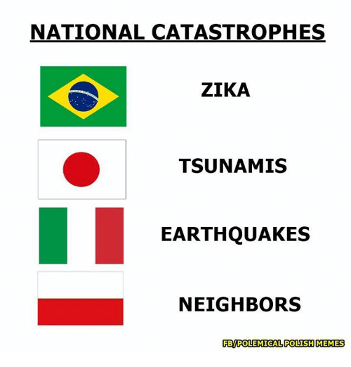 Polish Meme: NATIONAL CATASTROPHES  ZIKA  TSUNAMIS  EARTHQUAKES  NEIGHBORS  PBMPOLEMICAL POLISH MEMES