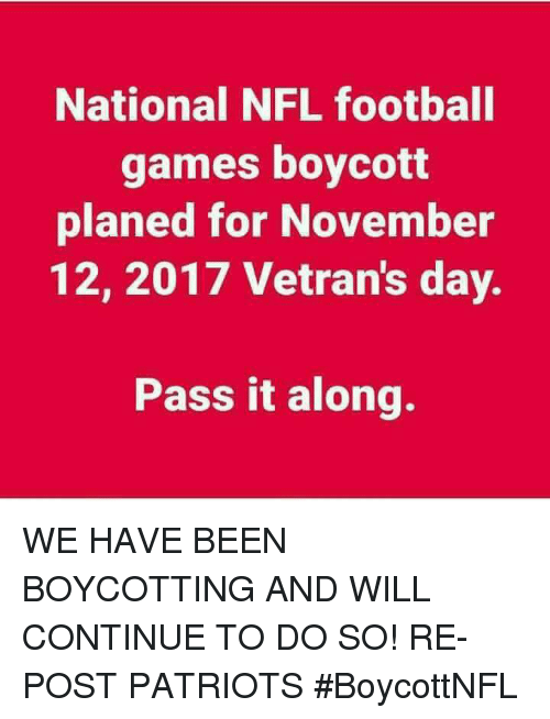 Nfl Football: National NFL football  games boycott  planed for November  12, 2017 Vetran's day.  Pass it along. WE HAVE BEEN BOYCOTTING AND WILL CONTINUE TO DO SO!  RE-POST PATRIOTS #BoycottNFL