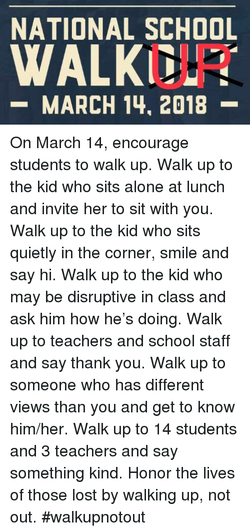 Being Alone, School, and Lost: NATIONAL SCHOOL  WALKDI  -MARCH 14, 2018- On March 14, encourage students to walk up. Walk up to the kid who sits alone at lunch and invite her to sit with you. Walk up to the kid who sits quietly in the corner, smile and say hi. Walk up to the kid who may be disruptive in class and ask him how he's doing. Walk up to teachers and school staff and say thank you. Walk up to someone who has different views than you and get to know him/her. Walk up to 14 students and 3 teachers and say something kind. Honor the lives of those lost by walking up, not out. #walkupnotout