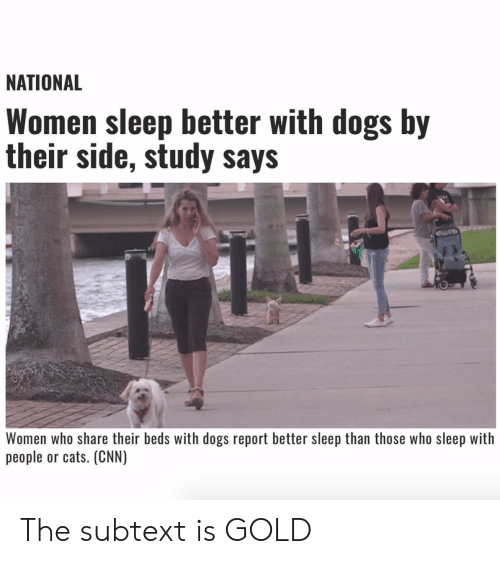 Cats, cnn.com, and Dogs: NATIONAL  Women sleep better with dogs by  their side, study says  Women who share their beds with dogs report better sleep than those who sleep with  people or cats. (CNN) The subtext is GOLD