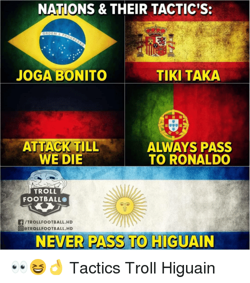 higuain: NATIONS & THEIR TACTIC'S:  JOGA BONITO  TIKI TAKA  ALWAYS PASS  TO RONALDO  WE DIE  TROLL  FOOTBALL  f/TROLLFOOTBALL.HD  @ @TROLLFOOTBALL. HD  NEVER PASS TO HIGUAIN 👀😆👌 Tactics Troll Higuain