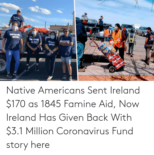 Ireland:   Native Americans Sent Ireland $170 as 1845 Famine Aid, Now Ireland Has Given Back With $3.1 Million Coronavirus Fund  story here
