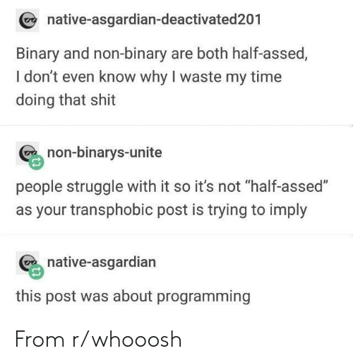 """Asgardian: native-asgardian-deactivated201  Binary and non-binary are both half-assed,  I don't even know why I waste my time  doing that shit  non-binarys-unite  people struggle with it so it's not """"half-assed""""  as your transphobic post is trying to imply  native-asgardian  this post was about programming From r/whooosh"""