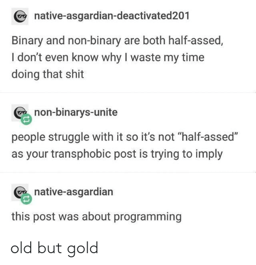 """Asgardian: native-asgardian-deactivated201  Binary and non-binary are both half-assed,  I don't even know why I waste my time  doing that shit  non-binarys-unite  people struggle with it so it's not """"half-assed""""  as your transphobic post is trying to imply  native-asgardian  this post was about programming old but gold"""