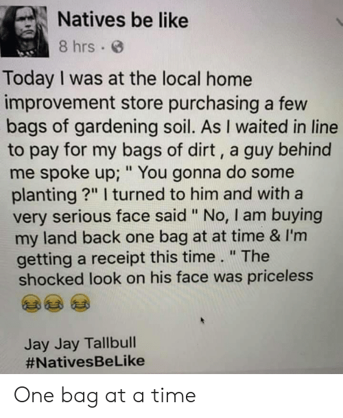 """Gardening: Natives be like  8 hrs  Today I was at the local home  improvement store purchasing a few  bags of gardening soil. As I waited in line  to pay for my bags of dirt, a guy behind  me spoke up; """" You gonna do some  planting?"""" I turned to him and with a  very serious face said """" No, I am buying  my land back one bag at at time & I'm  getting a receipt this time."""" The  shocked look on his face was priceless  Jay Jay Tallbull  One bag at a time"""