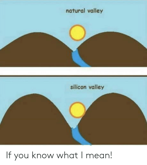 If You Know What I: natural valley  silicon valley If you know what I mean!