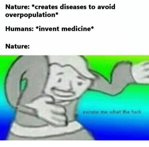 overpopulation: Nature: *creates diseases to avoid  overpopulation  Humans: *invent medicine*  Nature:  excuse me what the fuck