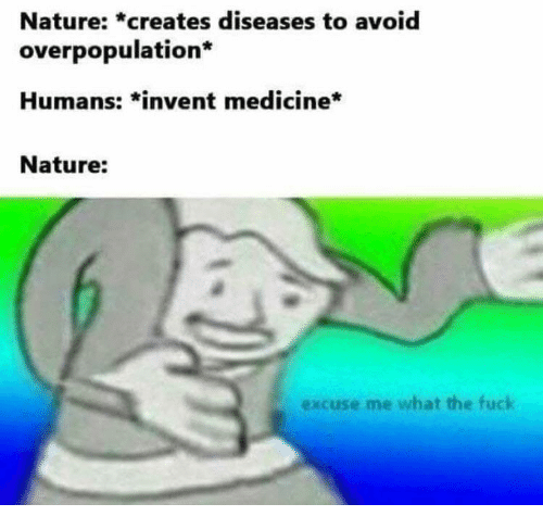 overpopulation: Nature: *creates diseases to avoid  overpopulation*  Humans: *invent medicine*  Nature:  excuse me what the fuck