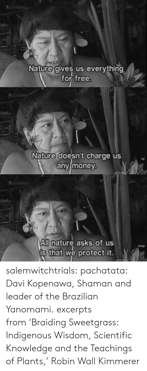 Tumblr, Blog, and Free: Nature gives us everything  for free   Nature doesnt charge us  anvimoney   All nature asks of us  s that we protect it. salemwitchtrials:  pachatata:  Davi Kopenawa, Shaman and leader of the Brazilian Yanomami.  excerpts from 'Braiding Sweetgrass: Indigenous Wisdom, Scientific Knowledge and the Teachings of Plants,' Robin Wall Kimmerer