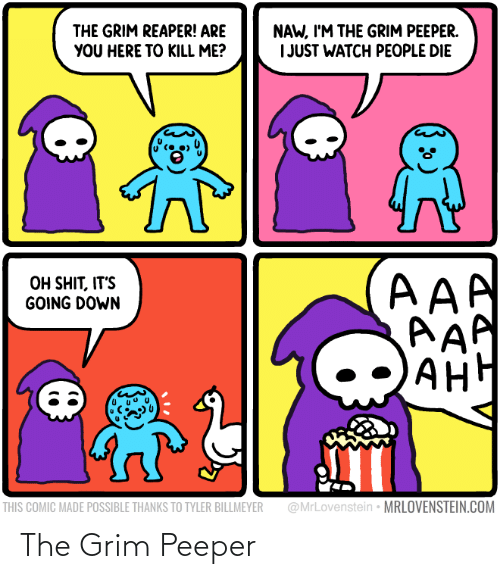 kill: NAW, I'M THE GRIM PEEPER.  I JUST WATCH PEOPLE DIE  THE GRIM REAPER! ARE  YOU HERE TO KILL ME?  AAA  AAP  AH  OH SHIT, IT'S  GOING DOWN  АНН  @MrLovenstein • MRLOVENSTEIN.COM  THIS COMIC MADE POSSIBLE THANKS TO TYLER BILLMEYER The Grim Peeper