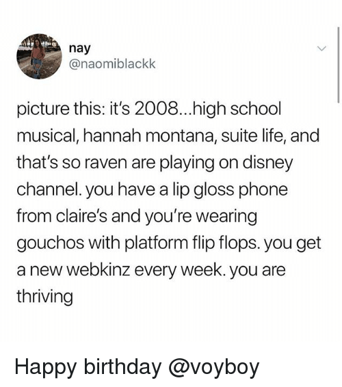 suite life: nay  @naomiblackk  picture this: it's 2008...high school  musical, hannah montana, suite life, and  that's so raven are playing on disney  channel. you have a lip gloss phone  from claire's and you're wearing  gouchos with platform flip flops. you get  a new webkinz every week. you are  thriving Happy birthday @voyboy