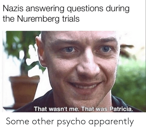 Apparently, Psycho, and Questions: Nazis answering questions during  the Nuremberg trials  That wasn't me. That was Patricia. Some other psycho apparently