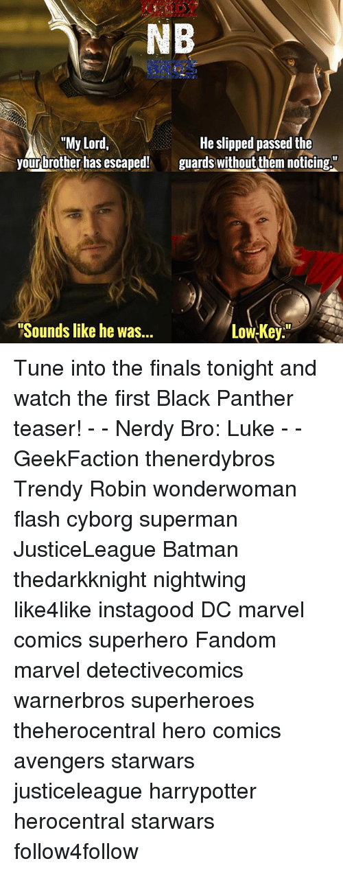 """Tuned Into: NB  """"My Lord,  He slipped passed the  your brother has escaped!  guards without them noticing  """"Sounds like he was...  LowsKey Tune into the finals tonight and watch the first Black Panther teaser! - - Nerdy Bro: Luke - - GeekFaction thenerdybros Trendy Robin wonderwoman flash cyborg superman JusticeLeague Batman thedarkknight nightwing like4like instagood DC marvel comics superhero Fandom marvel detectivecomics warnerbros superheroes theherocentral hero comics avengers starwars justiceleague harrypotter herocentral starwars follow4follow"""