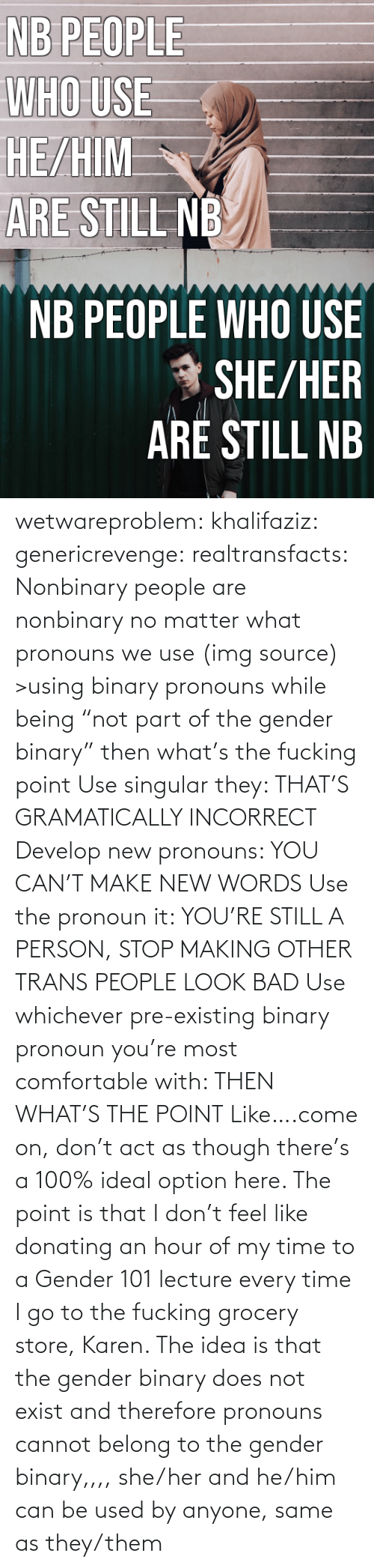 "I Go: NB PEOPLE  WHO USE  HE/HIM  ARE STILL NB   NB PEOPLE WHO USE  * SHE/HER  ARÉ STILL NB wetwareproblem: khalifaziz:   genericrevenge:   realtransfacts: Nonbinary people are nonbinary no matter what pronouns we use (img source)   >using binary pronouns while being ""not part of the gender binary"" then what's the fucking point   Use singular they: THAT'S GRAMATICALLY INCORRECT Develop new pronouns: YOU CAN'T MAKE NEW WORDS Use the pronoun it: YOU'RE STILL A PERSON, STOP MAKING OTHER TRANS PEOPLE LOOK BAD Use whichever pre-existing binary pronoun you're most comfortable with: THEN WHAT'S THE POINT Like….come on, don't act as though there's a 100% ideal option here.    The point is that I don't feel like donating an hour of my time to a Gender 101 lecture every time I go to the fucking grocery store, Karen.     The idea is that the gender binary does not exist and therefore pronouns cannot belong to the gender binary,,,, she/her and he/him can be used by anyone, same as they/them"