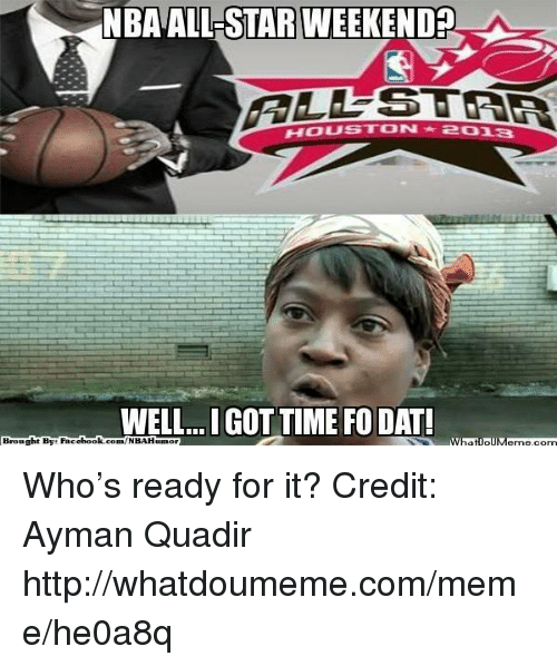 All Star, Fac, and Meme: NBA ALL STAR WEEKEND  HOUSTON  WELL...IGOTTIME FODATI  Brought By Fac  ebook  com/NBAHunnor Who's ready for it? Credit: Ayman Quadir  http://whatdoumeme.com/meme/he0a8q