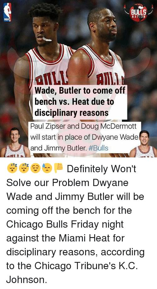 Come Off The Bench: NBA  BULLS  NATION  Wade, Butler to come off  bench vs. Heat due to  disciplinary reasons  Paul Zipser and Doug McDermott  will start in place of Dwyane Wade  and Jimmy Butler  😴😴😌😓👎 Definitely Won't Solve our Problem Dwyane Wade and Jimmy Butler will be coming off the bench for the Chicago Bulls Friday night against the Miami Heat for disciplinary reasons, according to the Chicago Tribune's K.C. Johnson.